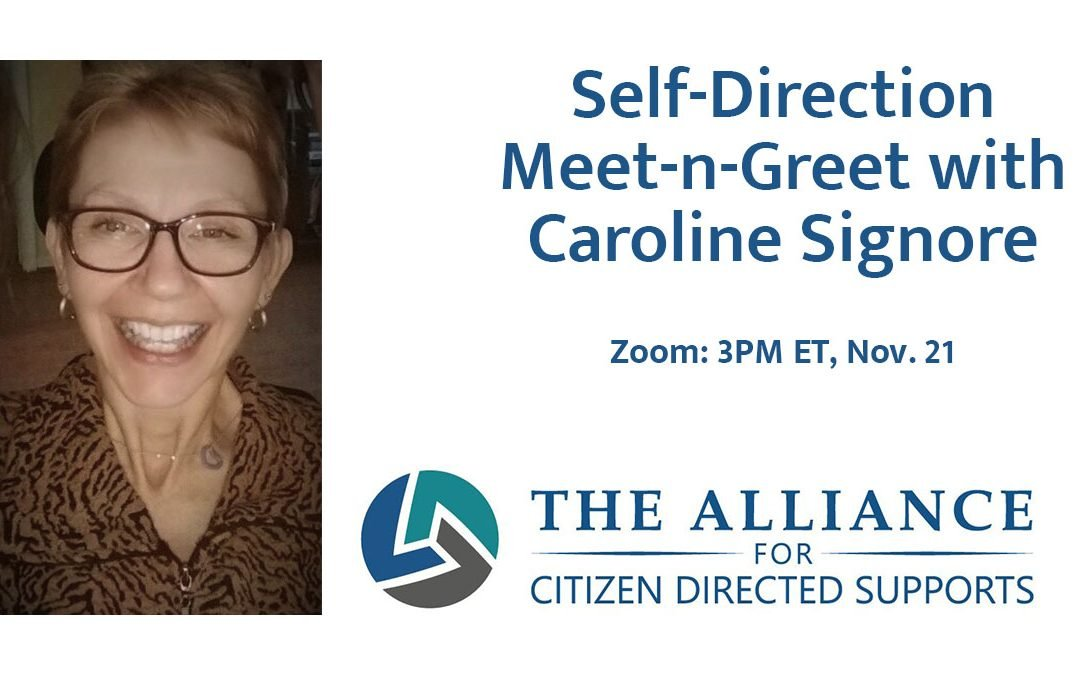 Text: Self-Direction Meet-n-Greet with Caroline Signore, Zoom: 3pm ET Nov 20, with the Alliance for Citizen Directed Supports name and circle logo. To the left of the text is a photo of Caroline, a smiling white disabled/tetraplegic woman wearing glasses with short auburn hair, wearing a brown patterned blouse and small loop earring
